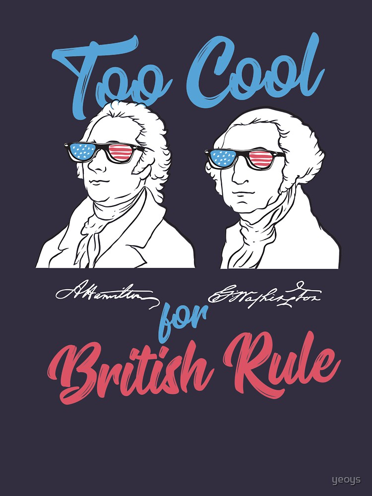 Too Cool For British Rule - Funny American History Gift by yeoys