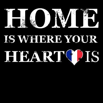 Home is where your heart is. France gift by NoblePirates
