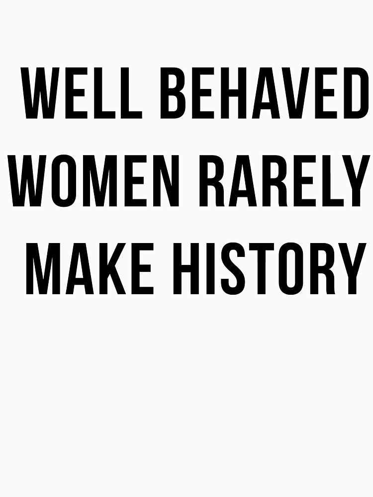 Well behaved women rarely make history by TrendJunky