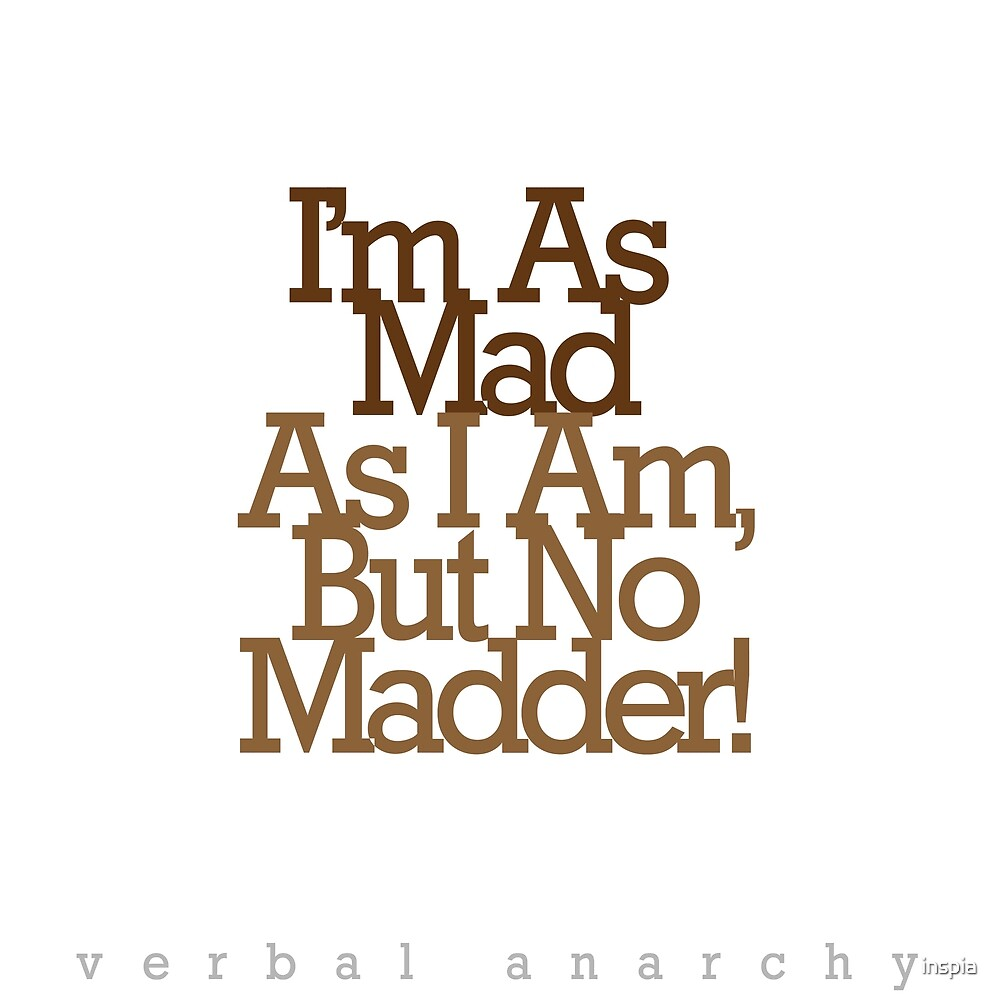 Im As Mad As I Am, But No Madder! - Verbal Anarchy by Inspia Creative by inspia