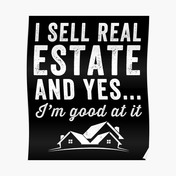 I sell real estate and yes I'm good at it - Real Estate Agent Poster