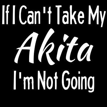 If I Cant Take My Akita Funny Pet Dog Shirt by Joeby26