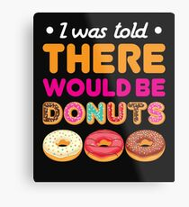 I Was Told There Would Be Donuts Metal Print