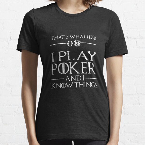 I Play Poker And I Know Things | poker shirt | poker gifts | poker accessories | poker hoodie | poker player | poker tshirt | poker women | poker queen Essential T-Shirt