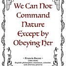 Francis Bacon quotation about Nature, We can not command Nature except by obeying her by coralZ