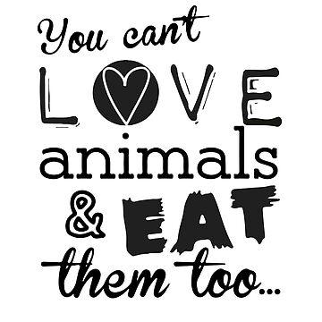 Du kannst Tiere nicht lieben und sie auch essen ... von Kavinskye