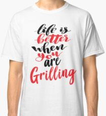 Life Is Better When You Are Grilling Classic T-Shirt
