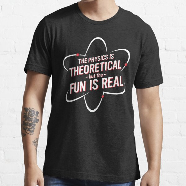 The Physics is Theoretical but the fun is real Essential T-Shirt