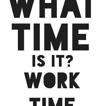 What Time Is It Shirt - Work Time Gift by TomGiant