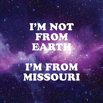 I'm Not from Earth. I'm from Missouri. Space by SkipHarvey