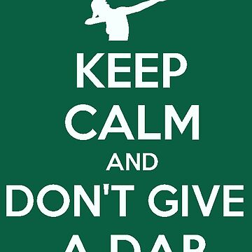 Keep Calm And Don't Give A Dab  by taiche