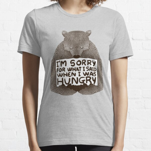 I'm sorry for what i said when i was hungry Essential T-Shirt