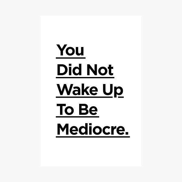 You Did Not Wake Up Today To Be Mediocre Photographic Print