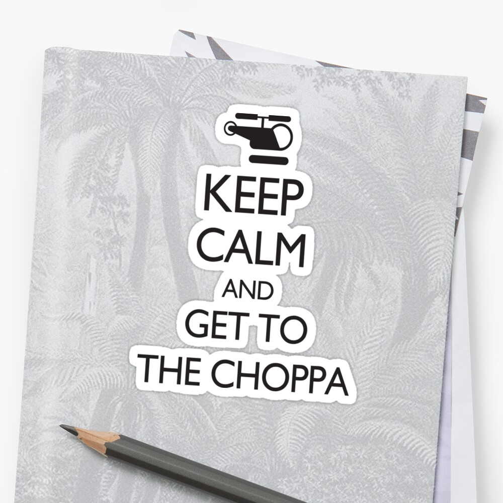 Keep Calm and GET TO THE CHOPPA! by creepyjoe