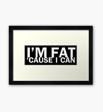 I'm fat 'cause I can Framed Print