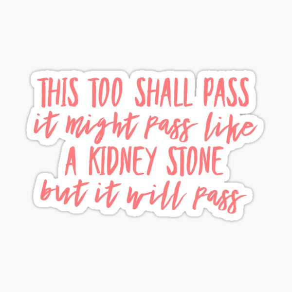 This too shall pass. It might pass like a kidney stone but it will pass. Sticker