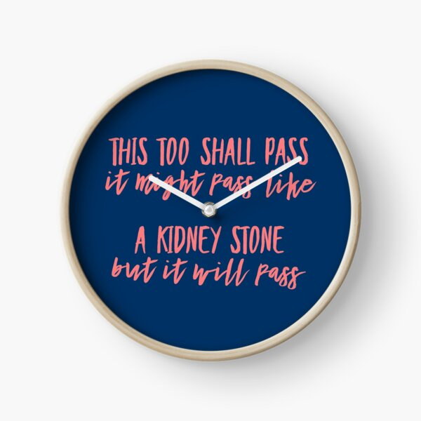 This too shall pass. It might pass like a kidney stone but it will pass. Clock