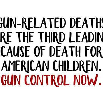 Gun-related deaths are the third leading cause of death for American children Gun control now by allthetees