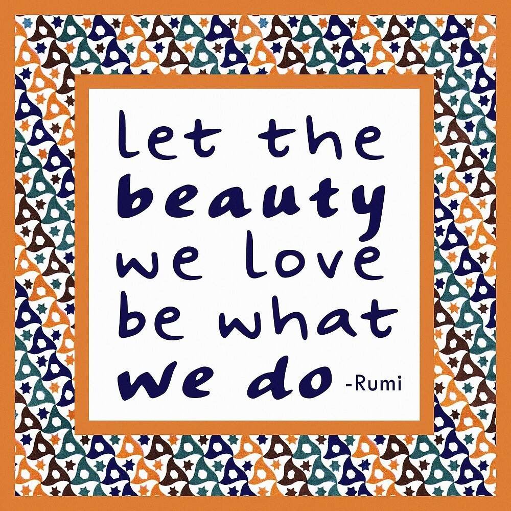 Let the beauty we love be what we do - Rumi Quote by Thomas Terceira