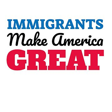 Immigrants Make America Great by hackershirtsio
