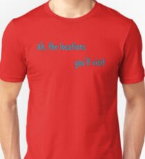 Ah, the locations you'll visit Unisex T-Shirt