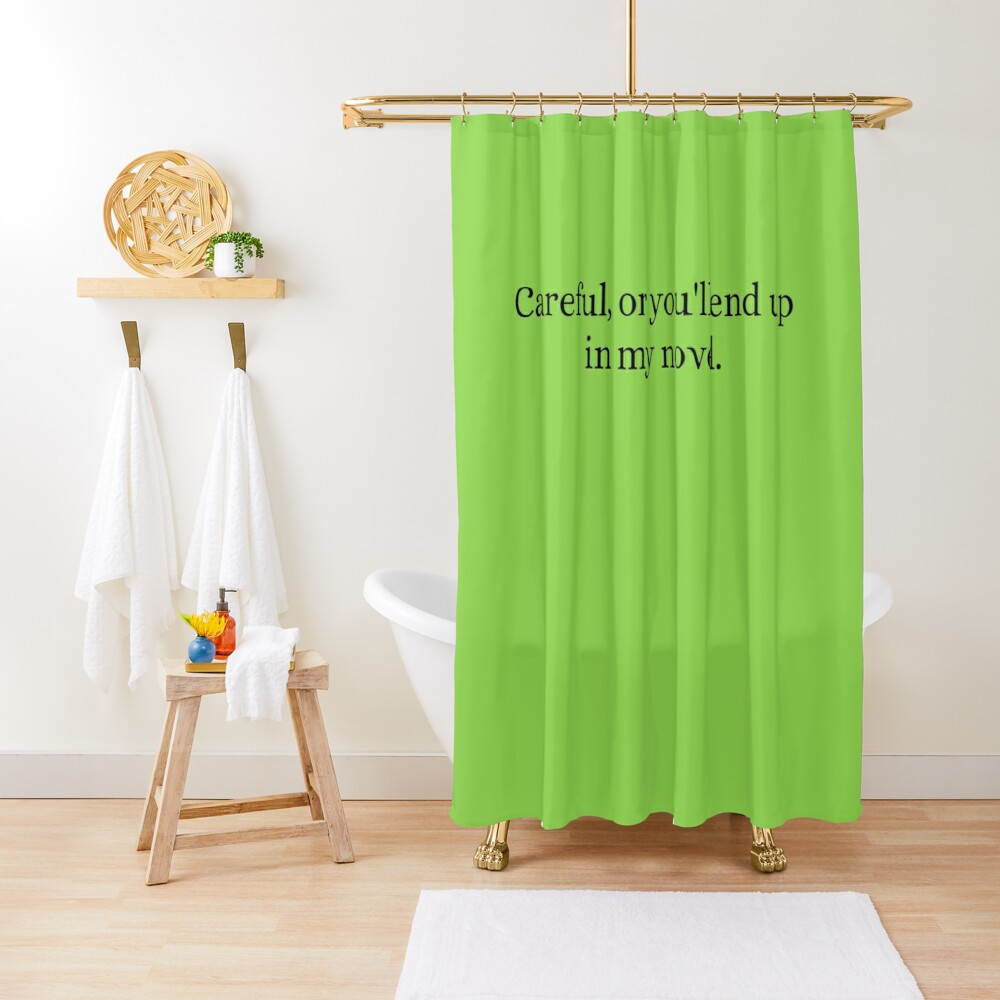Careful Or You'll End Up In My Novel Shower Curtain
