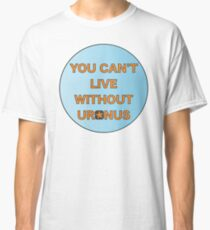 You can't live without Uranus Classic T-Shirt
