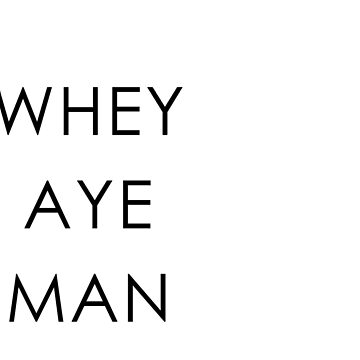 WHEY AYE MAN by RADGEGEAR2K92