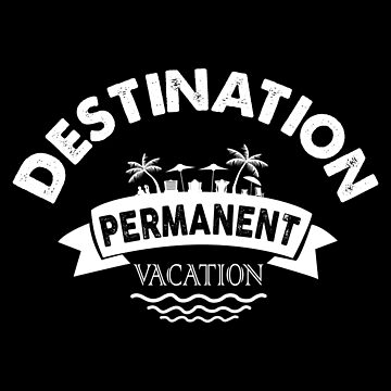 Retirement Destination Permanent Vacation by TomGiantDesigns
