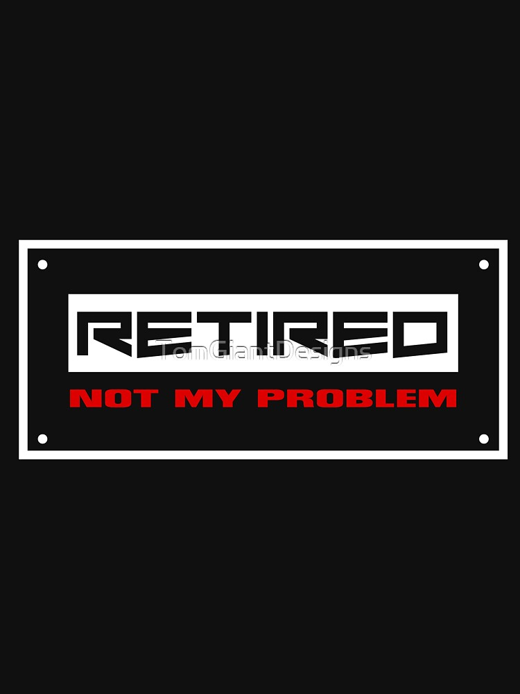 Retired Not My Problem by TomGiantDesigns