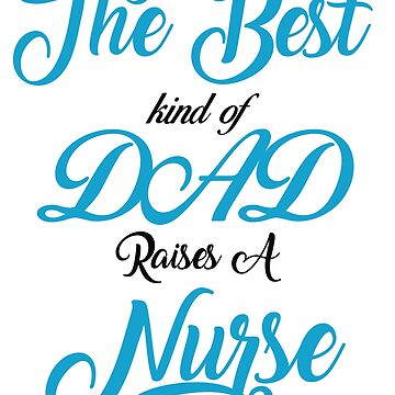 The Best kind of Dad Raises A Nurse tee -Gift T-shirt by ArtOfHappiness