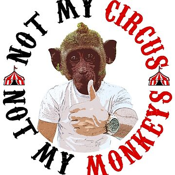 Not my circus Not my monkeys by HeardUWereDead