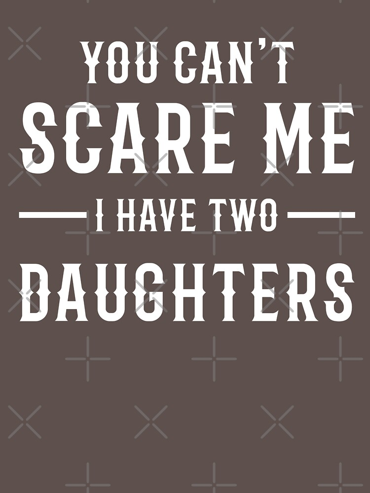 YOU CAN'T SCARE ME I HAVE TWO DAUGHTERS by salah944