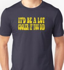 It'd Be A Lot Cooler If You Did - Dazed And Confused Unisex T-Shirt