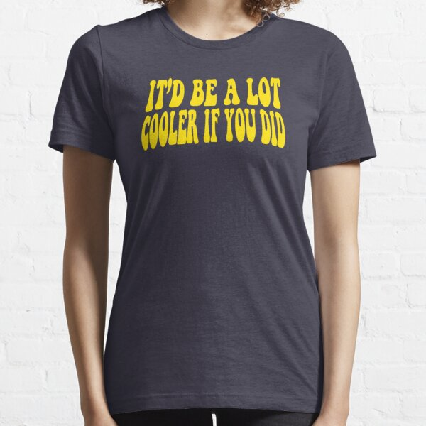 It'd Be A Lot Cooler If You Did - Dazed And Confused Essential T-Shirt