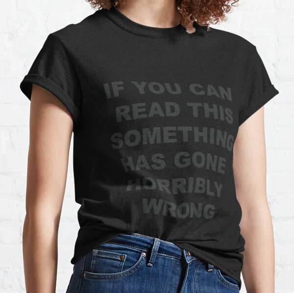 If You Can Read This, Something Has Gone Horribly Wrong Classic T-Shirt