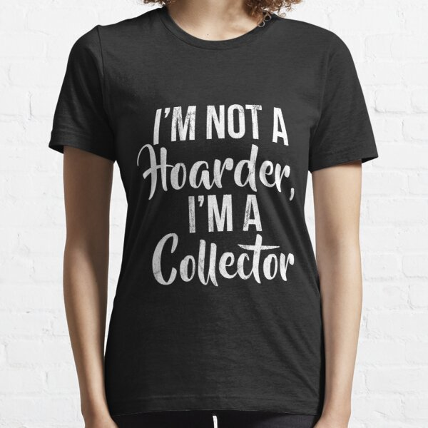 I'M Not A Hoarder I'M A Collector Funny Graphic  Essential T-Shirt