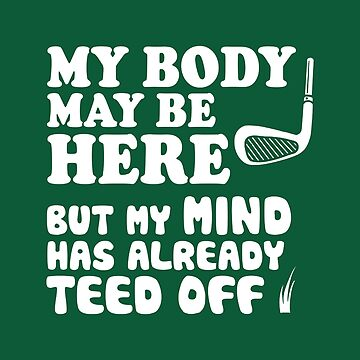 Funny Golf Shirt, My Mind Has Teed Off by BootsBoots