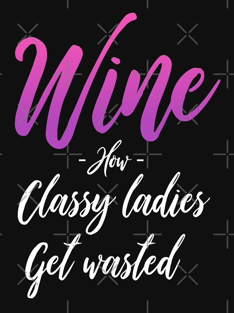 Funny Wine Quotes How Classy Ladies Get Wasted Unisex T Shirt By