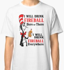 I will drink fireball here or there everywhere Classic T-Shirt