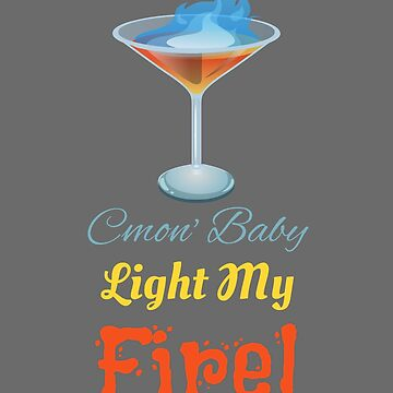 C'mon Baby Light My Fire Sambuca Drinking Accessories by tahmeed789