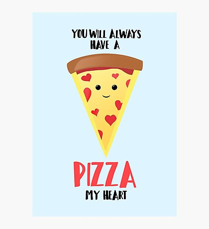 Pizza - You will always have a PIZZA my heart Photographic Print