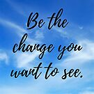 Be the change you want to see by Kamira Gayle