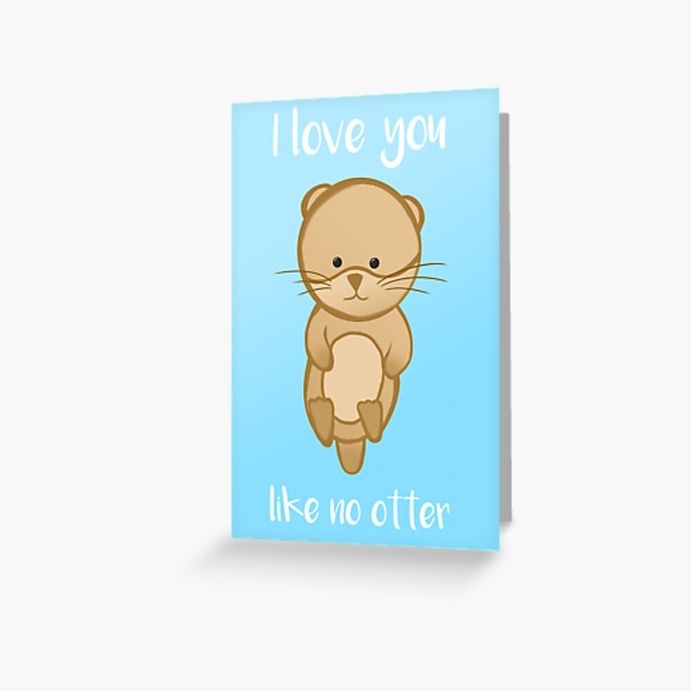 Otter - I love you like no OTTER - Valentines Birthday Anniversary Greeting Card