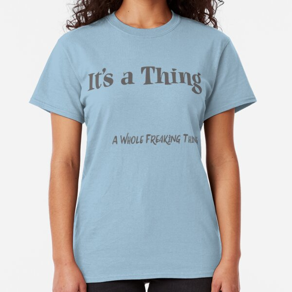 It's a Thing.. A Whole Freaking Thing  Classic T-Shirt
