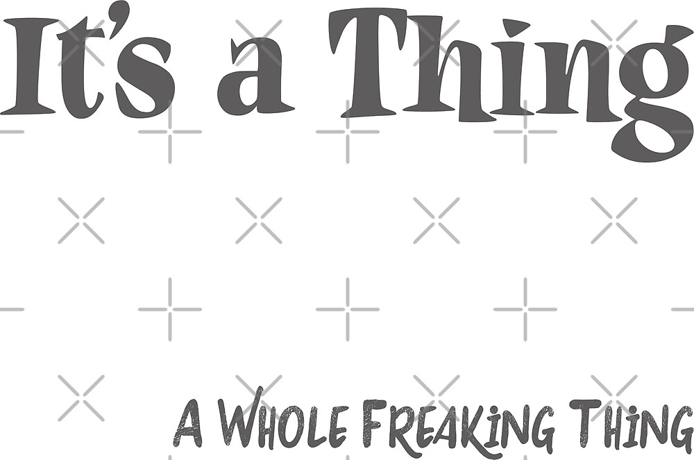 It's a Thing.. A Whole Freaking Thing  by IconicTee