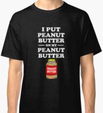 I put peanut butter on my peanut butter Classic T-Shirt