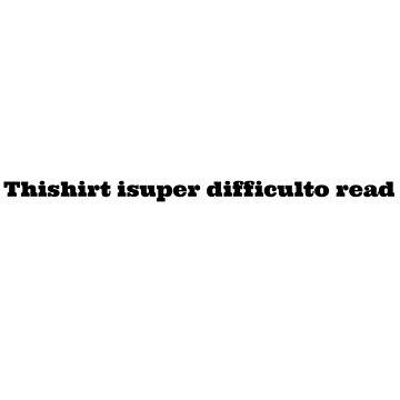 Thishirt isuper difficulto read by evanpolasek
