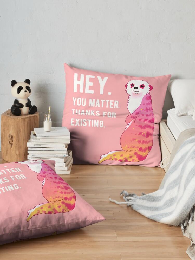 "Alternate view of ""HEY. You Matter. Thanks for Existing."" Sunset Meerkat Floor Pillow"