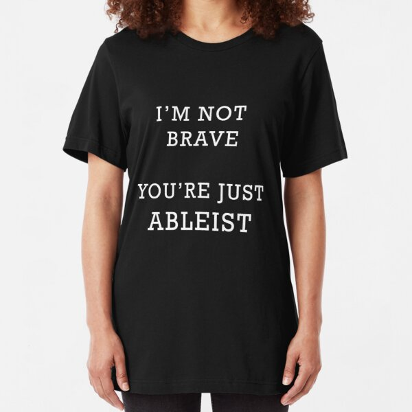 I'm Not Brave - You're Just Ableist Slim Fit T-Shirt